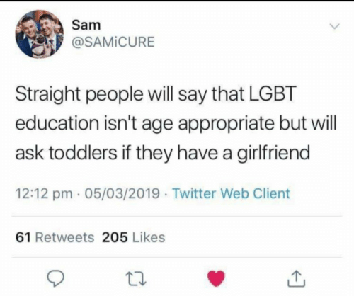Toddlers: Samm  P @SAMİCURE  Straight people will say that LGBT  education isn't age appropriate but will  ask toddlers if they have a girlfriend  12:12 pm 05/03/2019 Twitter Web Client  61 Retweets 205 Likes