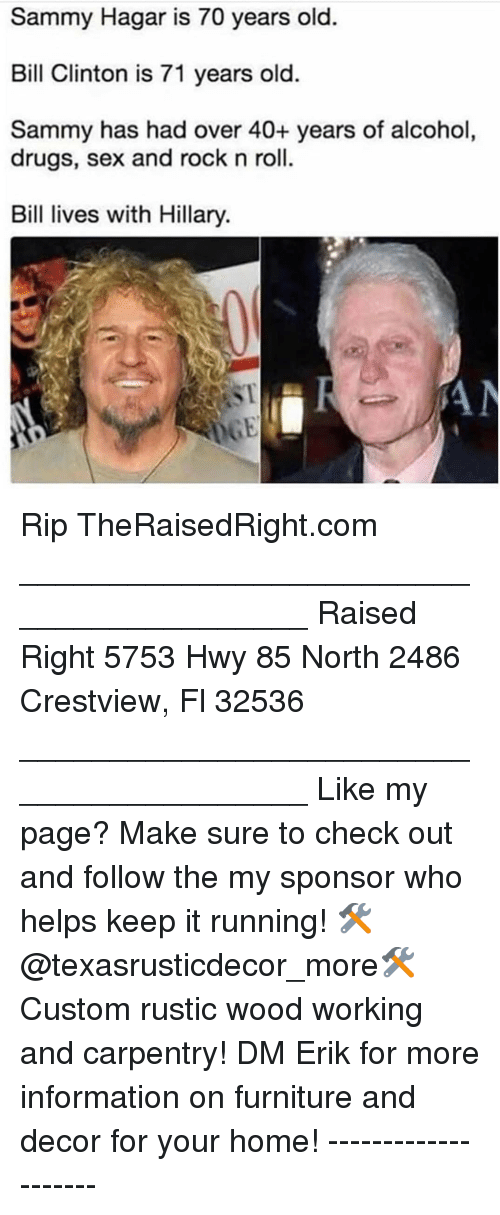 Sponsor: Sammy Hagar is 70 years old.  Bill Clinton is 71 years old.  Sammy has had over 40+ years of alcohol  drugs, sex and rock n roll.  Bil lives with Hillary.  ST Rip TheRaisedRight.com _________________________________________ Raised Right 5753 Hwy 85 North 2486 Crestview, Fl 32536 _________________________________________ Like my page? Make sure to check out and follow the my sponsor who helps keep it running! 🛠@texasrusticdecor_more🛠 Custom rustic wood working and carpentry! DM Erik for more information on furniture and decor for your home! --------------------
