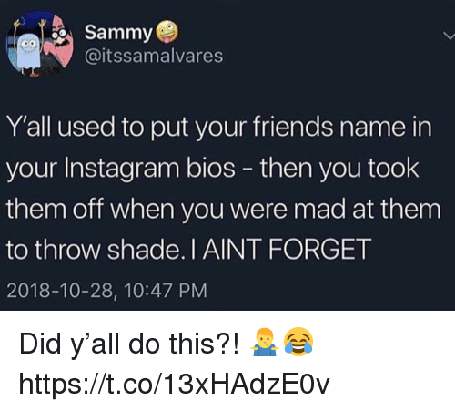 throw shade: Sammy  @itssamalvares  Y'all used to put your friends name in  your Instagram bios - then you took  them off when you were mad at them  to throw shade.I AINT FORGET  2018-10-28, 10:47 PM Did y'all do this?! 🤷‍♂️😂 https://t.co/13xHAdzE0v