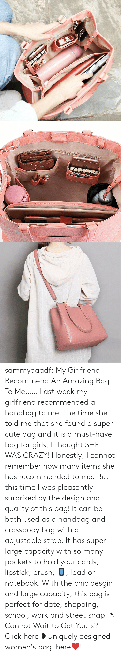 handbag: sammyaaadf:  My Girlfriend Recommend An Amazing Bag To Me…… Last week my girlfriend recommended a handbag to me. The time she told me that she found a super cute bag and it is a must-have bag for girls, I thought SHE WAS CRAZY! Honestly, I cannot remember how many items she has recommended to me. But this time I was pleasantly surprised by the design and quality of this bag! It can be both used as a handbag and crossbody bag with a adjustable strap. It has super large capacity with so many pockets to hold your cards, lipstick, brush, 📱, Ipad or notebook. With the chic desgin and large capacity, this bag is perfect for date, shopping, school, work and street snap. ➷ Cannot Wait to Get Yours? Click here  ❥Uniquely designed women's bag here❤!