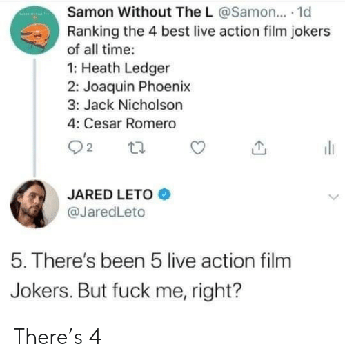 ledger: Samon Without The L @Samon... 1d  Ranking the 4 best live action film jokers  of all time:  1: Heath Ledger  2: Joaquin Phoenix  3: Jack Nicholson  4: Cesar Romero  22  JARED LETO  @JaredLeto  5. There's been 5 live action film  Jokers. But fuck me, right? There's 4