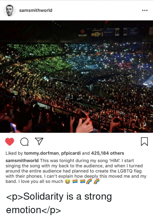 """Love, Singing, and I Love You: samsmithworld  Liked by tommy.dorfman, pfpicardi and 425,184 others  samsmithworld This was tonight during my song """"HIM' I start  singing the song with my back to the audience, and when I turned  around the entire audience had planned to create the LGBTQ flag  with their phones. I can't explain how deeply this moved me and my  band. I love you all so much <p>Solidarity is a strong emotion</p>"""