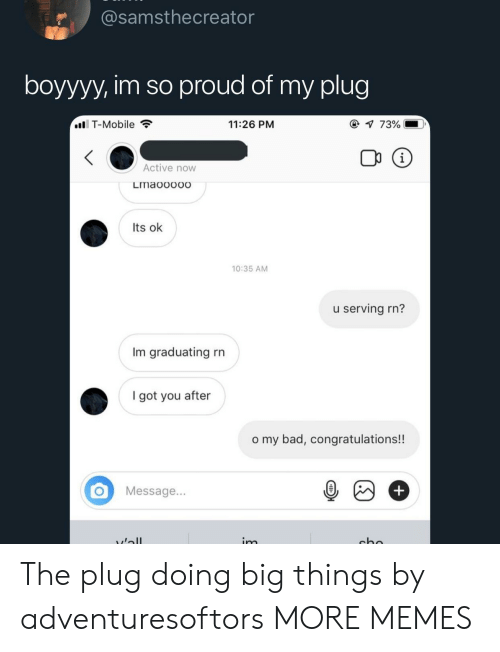The Plug: samsthecreator  boyyyy, im so proud of my plug  . T-Mobile  11:26 PM  73%  Active now  Lmaooooo  Its ok  10:35 AM  u serving rn?  Im graduating rn  1  I got you after  o my bad, congratulations!!  OMessage... The plug doing big things by adventuresoftors MORE MEMES