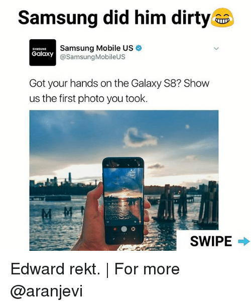 Memes, Mobile, and Samsung: Samsung did him dirtyaa  Samsung Mobile US  SAMSUNG  Galaxy  Samsung MobileUS  Got your hands on the Galaxy S8? Show  us the first photo you took.  SWIPE Edward rekt. | For more @aranjevi