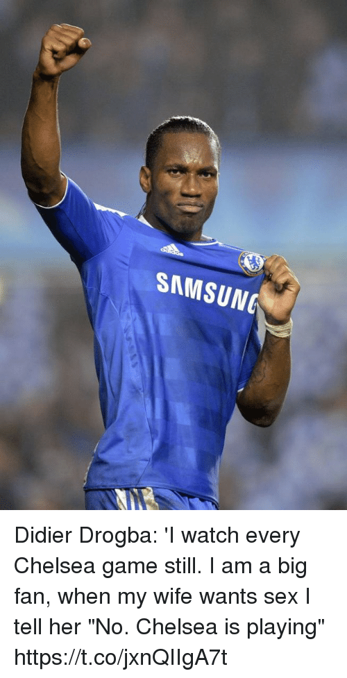 """Chelsea, Sex, and Soccer: SAMSUNG Didier Drogba: 'I watch every Chelsea game still. I am a big fan, when my wife wants sex I tell her """"No. Chelsea is playing"""" https://t.co/jxnQIIgA7t"""