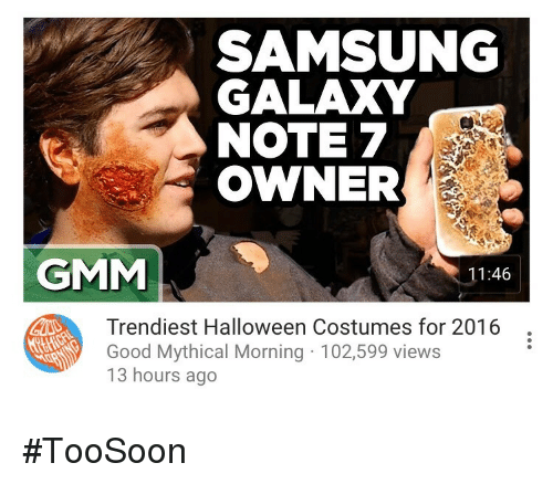 Galaxy Note: SAMSUNG  GALAXY  NOTE 7  OWNER  GMM  11:46  Trendiest Halloween Costumes for 2016  Good Mythical Morning 102,599 views  13 hours ago <p>#TooSoon</p>