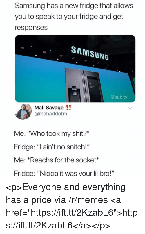 "Memes, Savage, and Shit: Samsung has a new fridge that allows  you to speak to your fridge and get  responses  SAMSUNG  @pubity  Mali Savage !!  mahaddotm  Me: ""Who took my shit?""  Fridge: "" ain't no snitch!""  Me: *Reachs for the socket*  ridge: ""Nigga it was your lil bro!"" <p>Everyone and everything has a price via /r/memes <a href=""https://ift.tt/2KzabL6"">https://ift.tt/2KzabL6</a></p>"
