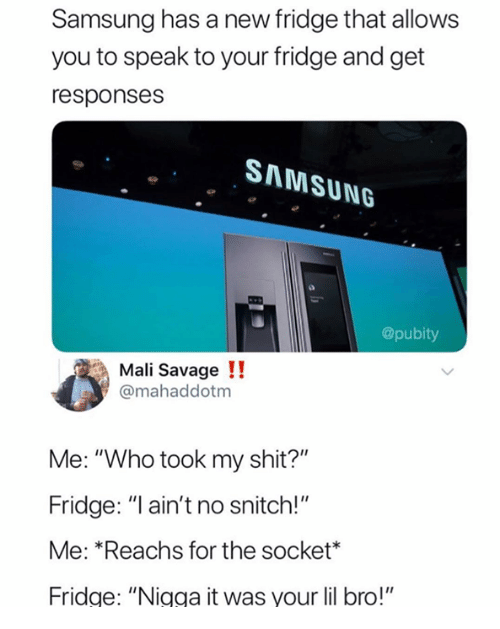 """socket: Samsung has a new fridge that allows  you to speak to your fridge and get  responses  SAMSUNG  @pubity  Mali Savage !!  @mahaddotm  Me: """"Who took my shit?""""  Fridge: """"I ain't no snitch!""""  Me: *Reachs for the socket*  Fridge: """"Nigga it was your lil bro!"""""""