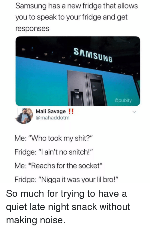 """socket: Samsung has a new fridge that allows  you to speak to your fridge and get  responses  SNNMSUNG  @pubity  Mali Savage !!  @mahaddotm  Me: """"Who took my shit?""""  Fridge: """"l ain't no snitch!""""  Me: *Reachs for the socket*  Fridge: """"Nigga it was your lil bro!"""" So much for trying to have a quiet late night snack without making noise."""