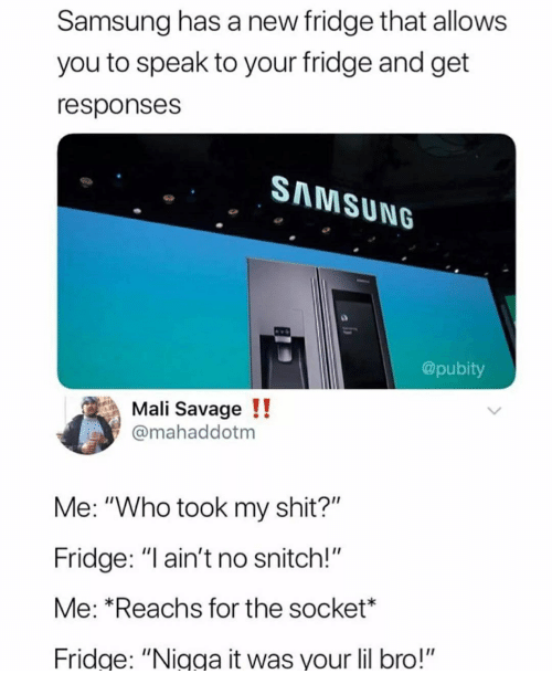 """socket: Samsung has a new fridge that allows  you to speak to your fridge and get  responses  SAMSUNG  @pubity  Mali Savage!!  @mahaddotm  Me: """"Who took my shit?""""  Fridge: """"l ain't no snitch!""""  Me: *Reachs for the socket*  Fridge: """"Nigga it was your lil bro!"""""""