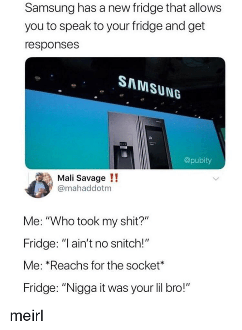 """socket: Samsung has a new fridge that allows  you to speak to your fridge and get  responses  SAMSUNG  @pubity  Mali Savage!!  @mahaddotm  Me: """"Who took my shit?""""  Fridge: """"ain't no snitch!""""  Me: Reachs for the socket*  Fridge: """"Nigga it was your lil bro!"""" meirl"""