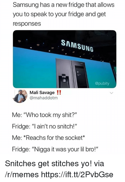 """socket: Samsung has a new fridge that allows  you to speak to your fridge and get  responses  SAMSUNG  @pubity  Mali Savage !!  @mahaddotm  Me: """"Who took my shit?""""  Fridge: """"l ain't no snitch!""""  Me: *Reachs for the socket*  Fridge: """"Nigga it was your lil bro!"""" Snitches get stitches yo! via /r/memes https://ift.tt/2PvbGse"""