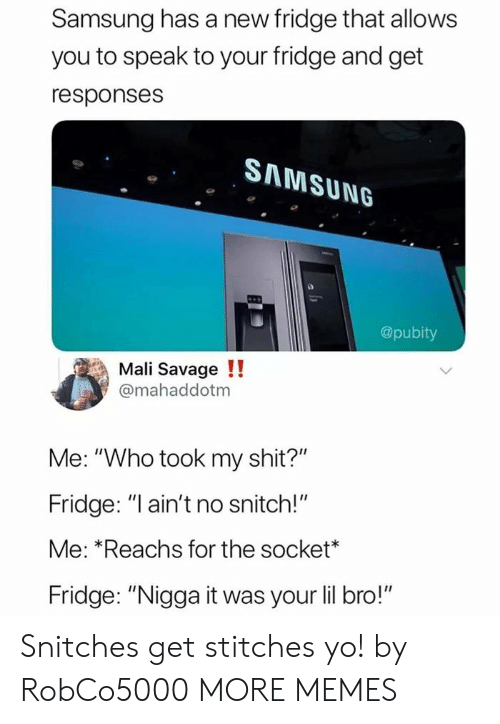 """Pubity: Samsung has a new fridge that allows  you to speak to your fridge and get  responses  SAMSUNG  @pubity  Mali Savage !!  @mahaddotm  Me: """"Who took my shit?""""  Fridge: """"l ain't no snitch!""""  Me: *Reachs for the socket*  Fridge: """"Nigga it was your lil bro!"""" Snitches get stitches yo! by RobCo5000 MORE MEMES"""
