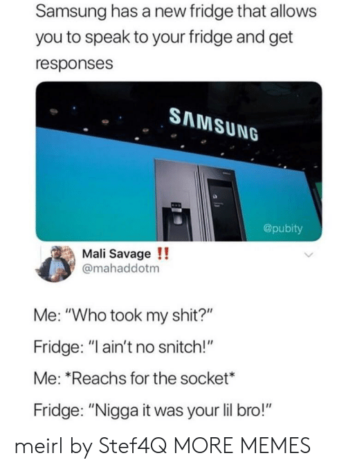 """socket: Samsung has a new fridge that allows  you to speak to your fridge and get  responses  SAMSUNG  @pubity  Mali Savage!!  @mahaddotm  Me: """"Who took my shit?""""  Fridge: """"ain't no snitch!""""  Me: Reachs for the socket*  Fridge: """"Nigga it was your lil bro!"""" meirl by Stef4Q MORE MEMES"""