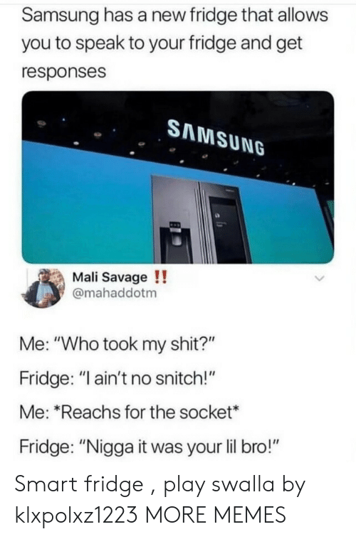"""snitch: Samsung has a new fridge that allows  you to speak to your fridge and get  responses  SAMSUNG  Mali Savage !!  @mahaddotm  Me: """"Who took my shit?""""  Fridge: """"I ain't no snitch!""""  Me: """"Reachs for the socket*  Fridge: """"Nigga it was your lil bro!"""" Smart fridge , play swalla by klxpolxz1223 MORE MEMES"""