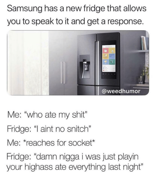 """fridge: Samsung has a new fridge that allows  you to speak to it and get a response.  @weedhumor  Me: """"who ate my shit""""  Fridge: """"I aint no snitch""""  Me: *reaches for socket*  Fridge: """"damn nigga i was just playin  your highass ate everything last night"""""""