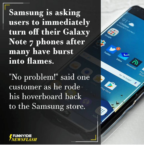 "hoverboards: Samsung is asking  users to immediately  turn off their Galaxy  Note 7 phones after  many have burst  into flames.  ""No problem!"" said one  customer as he rode  his hoverboard back  to the Samsung store.  FUNNY DIE  NEWSFLASH"