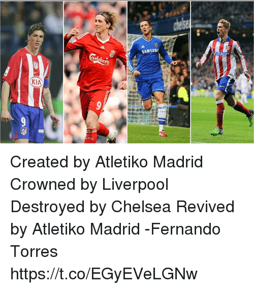 Fernando Torres: SAMSUNG  KIA Created by Atletiko Madrid   Crowned by Liverpool  Destroyed by Chelsea  Revived by Atletiko Madrid  -Fernando Torres https://t.co/EGyEVeLGNw
