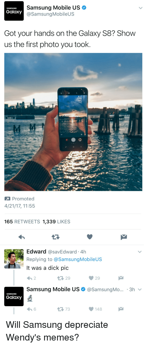 Memes, Savage, and Wendys: Samsung Mobile US  SAMSUNG  Galaxy  @Samsung Mobile  Got your hands on the Galaxy S8? Show  us the first photo you took  Promoted   4/21/17, 11:55  165  RETWEETS 1,339  LIKES  Edward  CasavEdward 4h  Replying to @Samsung Mobileus  It was a dick pic  Samsung Mobile US (a Samsung Mo... 3h  v  SAMSUNG  Galaxy  148 Will Samsung depreciate Wendy's memes?