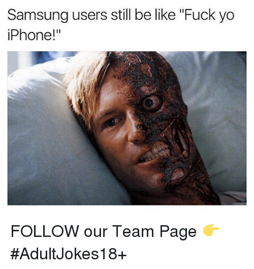 """iphone: Samsung users still be like """"Fuck yo  iPhone!"""" FOLLOW our Team Page 👉 #AdultJokes18+"""