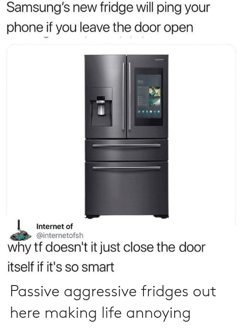 ping: Samsung's new fridge will ping your  phone if you leave the door open  2  Internet of  @internetofsh  why tf doesn't it just close the door  itself if it's so smart Passive aggressive fridges out here making life annoying