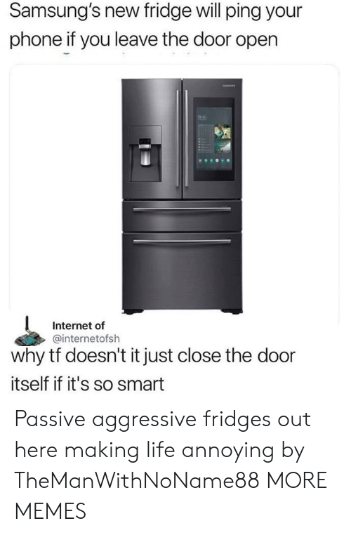ping: Samsung's new fridge will ping your  phone if you leave the door open  2  Internet of  @internetofsh  why tf doesn't it just close the door  itself if it's so smart Passive aggressive fridges out here making life annoying by TheManWithNoName88 MORE MEMES