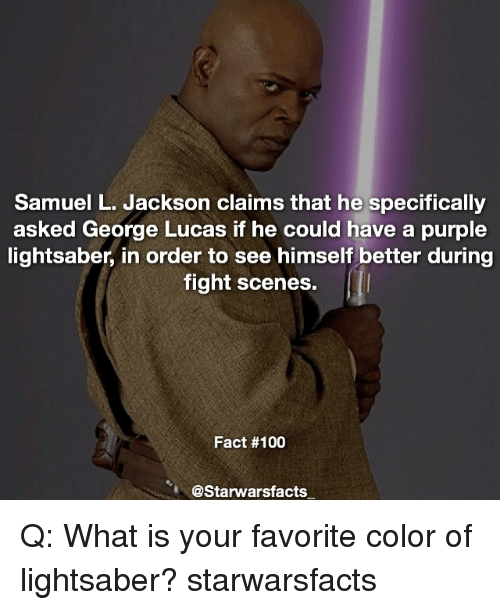 fight scenes: Samuel L. Jackson claims that he specifically  asked George Lucas if he could have a purple  lightsaber, in order to see himself better during  fight scenes.  Fact #100  @Starwarsfacts Q: What is your favorite color of lightsaber? starwarsfacts