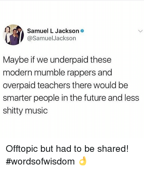 Future, Music, and Samuel L. Jackson: Samuel L Jackson o  @SamuelJackson  Maybe if we underpaid these  modern mumble rappers and  overpaid teachers there would be  smarter people in the future and less  shitty music Offtopic but had to be shared! #wordsofwisdom 👌