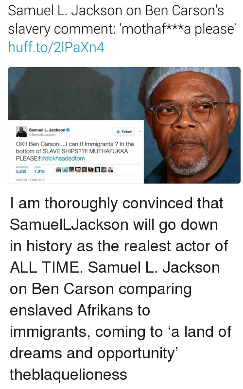 "Ben Carson, Memes, and Samuel L. Jackson: Samuel L. Jackson on Ben Carson's  slavery comment: ""mothaf***a please  huff to/2 Paxn4  Samuel L. Jackson  Follow  OK!! Ben Carson  can't! Immigrants In the  bottom of SLAVE SHIPS??!! MUTHAFUKKA  PLEASE!!! #dickheadedtom  RETWEETS LIKES  5,230  7,918  4:04 PM-6 Mar 2017 I am thoroughly convinced that SamuelLJackson will go down in history as the realest actor of ALL TIME. Samuel L. Jackson on Ben Carson comparing enslaved Afrikans to immigrants, coming to 'a land of dreams and opportunity' theblaquelioness"