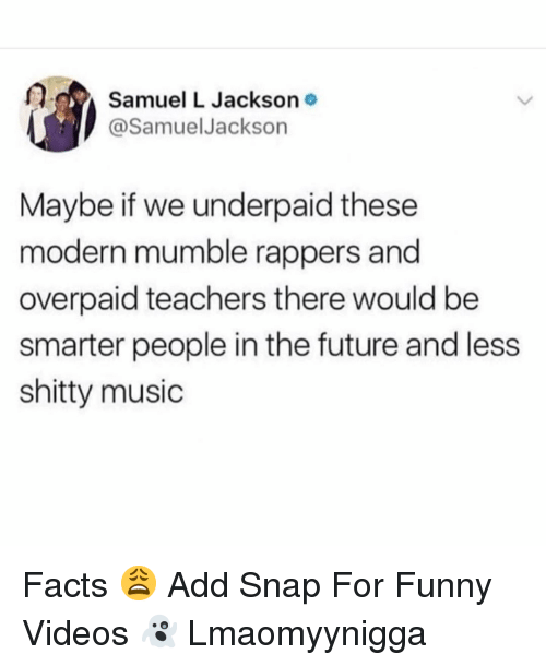 Facts, Funny, and Future: Samuel L Jackson  @SamuelJackson  Maybe if we underpaid these  modern mumble rappers and  overpaid teachers there would be  smarter people in the future and less  shitty music Facts 😩 Add Snap For Funny Videos 👻 Lmaomyynigga
