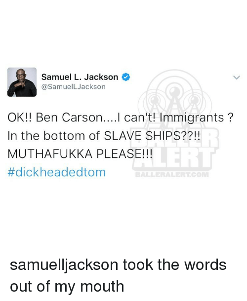 Ben Carson, Memes, and Samuel L. Jackson: Samuel L. Jackson  @SamuelL Jackson  OK!! Ben Carson. ...I can't! Immigrants  In the bottom of SLAVE SHIPS??!!  MUTHAFUKKA PLEASE!!!  #dick headed tom  ALLE ALERT CO samuelljackson took the words out of my mouth