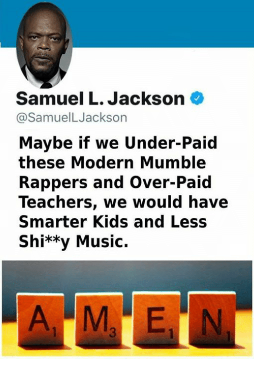 Memes, Music, and Samuel L. Jackson: Samuel L. Jackson  @SamuelLJackson  Maybe if we Under-Paid  these Modern Mumble  Rappers and Over-Paid  Teachers, we would have  Smarter Kids and Less  Shi**y Music.
