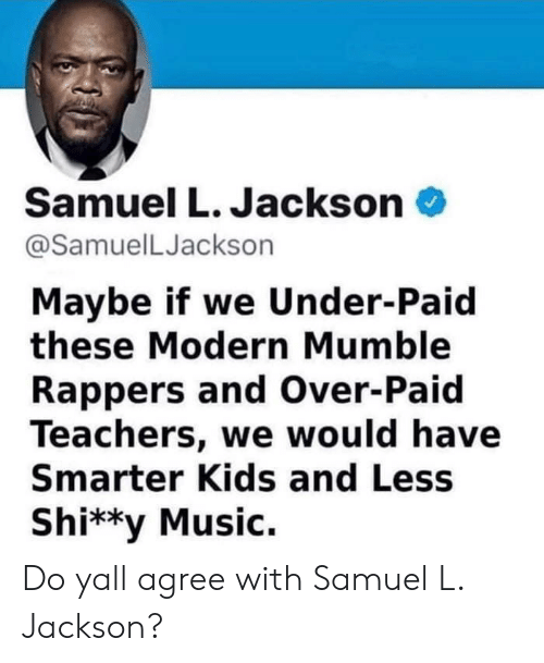 do ya: Samuel L. Jackson  @SamuelLJackson  Maybe if we Under-Paid  these Modern Mumble  Rappers and Over-Paid  Teachers, we would have  Smarter Kids and Less  Shi**y Music. Do yall agree with Samuel L. Jackson?