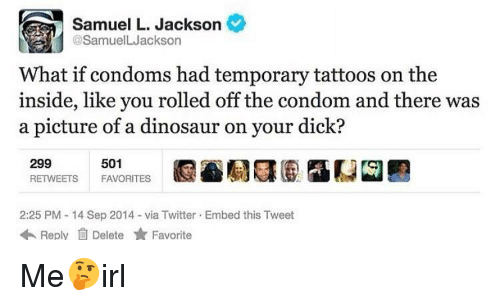 Fite: Samuel L. Jackson  @SamuelLJackson  What if condoms had temporary tattoos on the  inside, like you rolled off the condom and there was  a picture of a dinosaur on your dick?  501  299  RETWEETS FAVORITES  2:25 PM - 14 Sep 2014-via Twitter Embed this Tweet  ReplyDelete Fite Me🤔irl