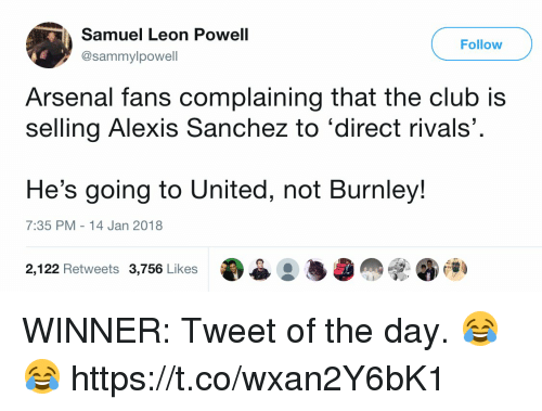 Alexis Sanchez: Samuel Leon Powell  @sammylpowell  Follow  Arsenal fans complaining that the club is  selling Alexis Sanchez to 'direct rivals'  He's going to United, not Burnley!  7:35 PM 14 Jan 2018  2,122 Retweets 3,756 Likes WINNER: Tweet of the day. 😂😂 https://t.co/wxan2Y6bK1