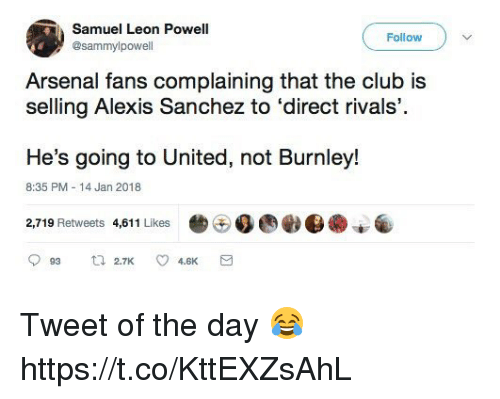 Alexis Sanchez: Samuel Leon Powell  @sammylpowell  Follow  Arsenal fans complaining that the club is  selling Alexis Sanchez to 'direct rivals,  He's going to United, not Burnley!  8:35 PM -14 Jan 2018  2,719 Retweets 4,011 Likes  36.ee. Tweet of the day 😂 https://t.co/KttEXZsAhL