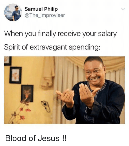 philips: Samuel Philip  @The_improviser  When you finally receive your salary  Spirit of extravagant spending: Blood of Jesus !!