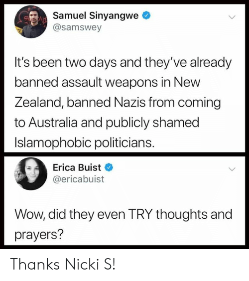 nicki: Samuel Sinyangwe  @samswey  It's been two days and they've already  banned assault weapons in New  ealand, banned Nazi  Z s from coming  to Australia and publicly shamed  Islamophobic politicians.  Erica Buist  @ericabuist  Wow, did they even TRY thoughts and  prayers? Thanks Nicki S!