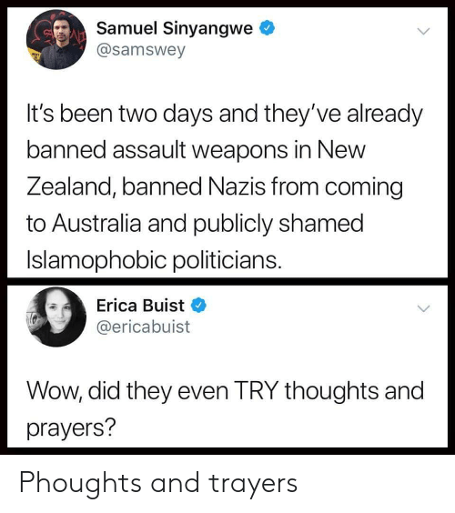Erica: Samuel Sinyangwe  @samswey  It's been two days and they've already  banned assault weapons in New  Zealand, banned Nazis from coming  to Australia and publicly shamed  Islamophobic politicians  Erica Buist  @ericabuist  Wow, did they even TRY thoughts and  prayers? Phoughts and trayers