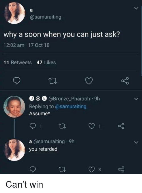 bronze: @samuraiting  why a soon when you can just ask?  12:02 am 17 Oct 18  11 Retweets 47 Likes  O e @Bronze_Pharaoh 9h  Replying to@samuraiting  Assume*  1  a @samuraiting 9h  you retarded Can't win