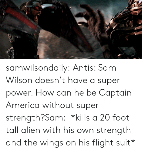 Captain America: samwilsondaily: Antis: Sam Wilson doesn't have a super power. How can he be Captain America without super strength?Sam:  *kills a 20 foot tall alien with his own strength and the wings on his flight suit*