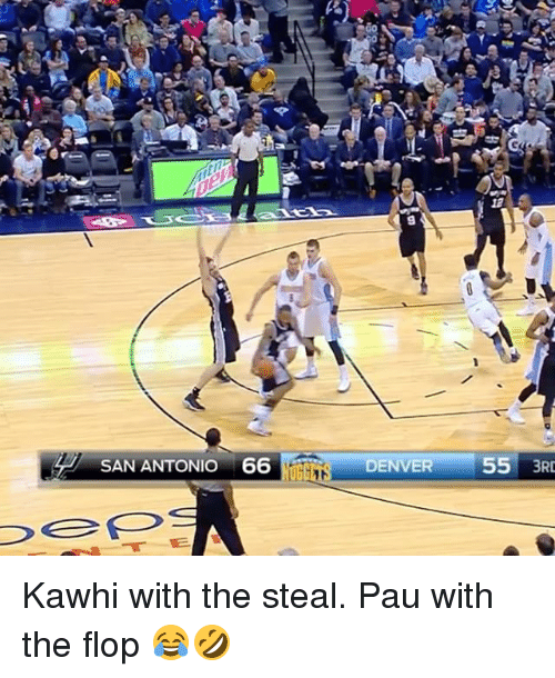 Uggly: SAN ANTONIO 66  UGG  DENVER  55  3RD Kawhi with the steal. Pau with the flop 😂🤣