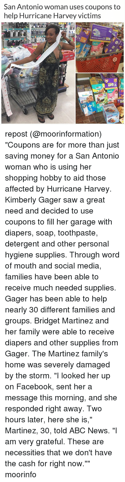 """Senting: San Antonio woman uses coupons to  help Hurricane Harvey victims repost (@moorinformation) """"Coupons are for more than just saving money for a San Antonio woman who is using her shopping hobby to aid those affected by Hurricane Harvey. Kimberly Gager saw a great need and decided to use coupons to fill her garage with diapers, soap, toothpaste, detergent and other personal hygiene supplies. Through word of mouth and social media, families have been able to receive much needed supplies. Gager has been able to help nearly 30 different families and groups. Bridget Martinez and her family were able to receive diapers and other supplies from Gager. The Martinez family's home was severely damaged by the storm. """"I looked her up on Facebook, sent her a message this morning, and she responded right away. Two hours later, here she is,"""" Martinez, 30, told ABC News. """"I am very grateful. These are necessities that we don't have the cash for right now."""""""" moorinfo"""