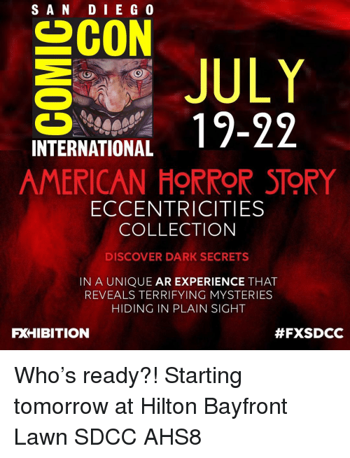 American Horror Story, Memes, and American: SAN DI E G 0  INTERNATIONAL  AMERICAN HORROR STORY  ECCENTRICITIES  COLLECTION  DISCOVER DARK SECRETS  IN A UNIQUE AR EXPERIENCE THAT  REVEALS TERRIFYING MYSTERIES  HIDING IN PLAIN SIGHT  FXHIBITION  Who's ready?! Starting tomorrow at Hilton Bayfront Lawn SDCC AHS8