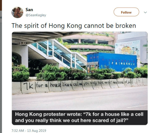 "ine: San  Follow  @SeanKegley  The spirit of Hong Kong cannot be broken  o00  for a house ike a cell aed you healy think wa okt ine scured of A  Hong Kong protester wrote: ""7k for a house like a cell  and you really think we out here scared of jail?""  7:32 AM - 13 Aug 2019"