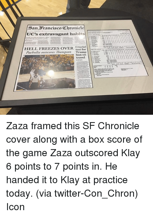 Basketball, Golden State Warriors, and Sports: San Francisco Ubronicle  UC's extravagant habits  Crucial  HELL FREEZES OVER.  test for  Pachulia outscores Thompson  Trump  EE it  ban on  travel Zaza framed this SF Chronicle cover along with a box score of the game Zaza outscored Klay 6 points to 7 points in. He handed it to Klay at practice today. (via twitter-Con_Chron) Icon