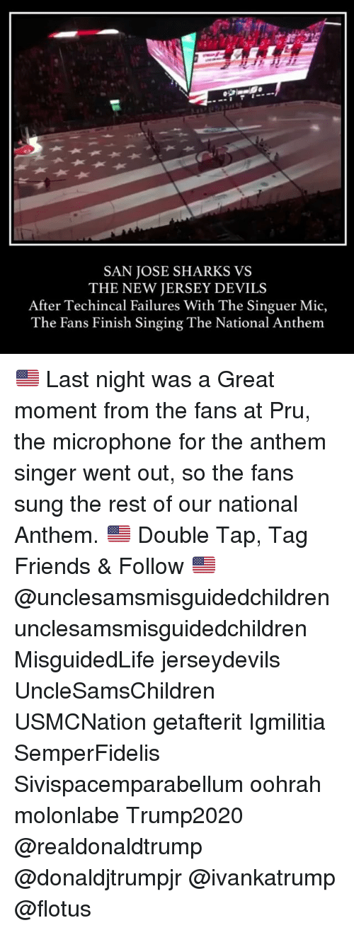 Friends, Memes, and Singing: SAN JOSE SHARKS VS  THE NEW JERSEY DEVILS  After Techincal Failures With The Singuer Mic,  The Fans Finish Singing The National Anthem 🇺🇸 Last night was a Great moment from the fans at Pru, the microphone for the anthem singer went out, so the fans sung the rest of our national Anthem. 🇺🇸 Double Tap, Tag Friends & Follow 🇺🇸 @unclesamsmisguidedchildren unclesamsmisguidedchildren MisguidedLife jerseydevils UncleSamsChildren USMCNation getafterit Igmilitia SemperFidelis Sivispacemparabellum oohrah molonlabe Trump2020 @realdonaldtrump @donaldjtrumpjr @ivankatrump @flotus