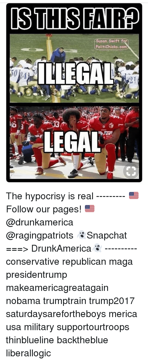 Nobama: san. Swift f  PolitiChicks.com  ILLEGAL  50  2.1  LEGAL The hypocrisy is real --------- 🇺🇸Follow our pages! 🇺🇸 @drunkamerica @ragingpatriots 👻Snapchat ===> DrunkAmerica👻 ---------- conservative republican maga presidentrump makeamericagreatagain nobama trumptrain trump2017 saturdaysarefortheboys merica usa military supportourtroops thinblueline backtheblue liberallogic