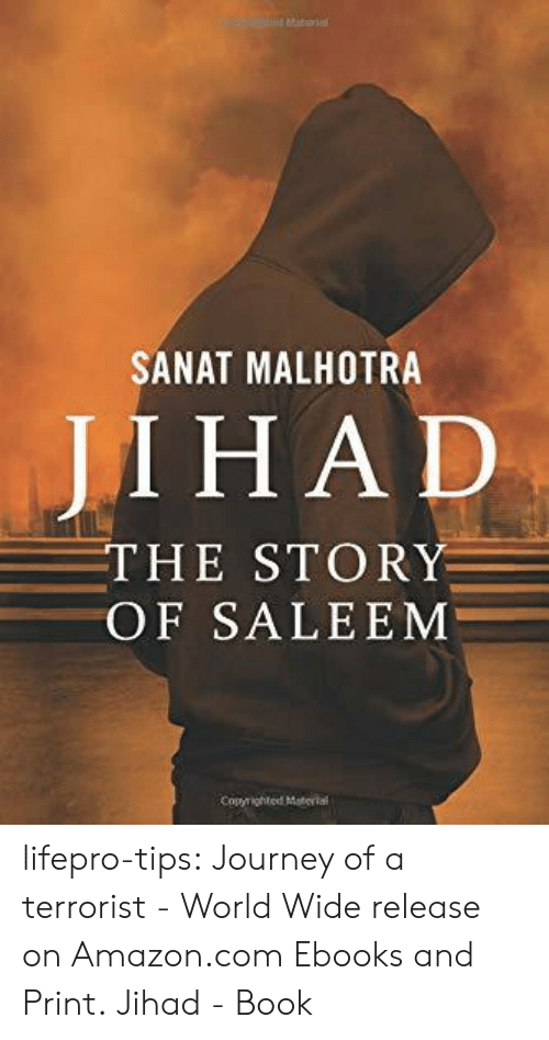 terrorist: SANAT MALHOTRA  JI ΗAD  THE STORY  OF SALEEM  Copyrighted Material lifepro-tips:  Journey of a terrorist - World Wide release on Amazon.com Ebooks and Print. Jihad - Book