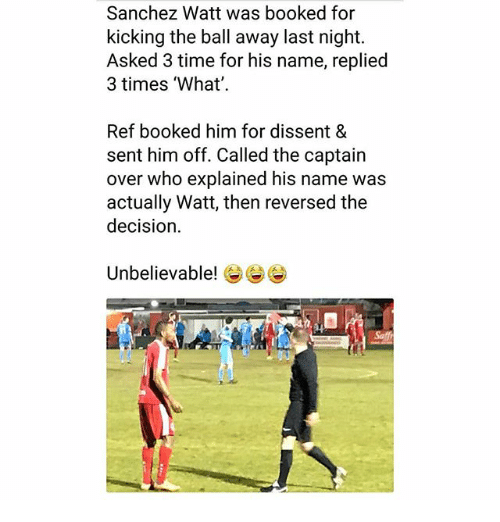 Dissent: Sanchez Watt was booked for  kicking the ball away last night.  Asked 3 time for his name, replied  3 times 'What'  Ref booked him for dissent &  sent him off. Called the captain  over who explained his name was  actually Watt, then reversed the  decision  Unbelievable! e